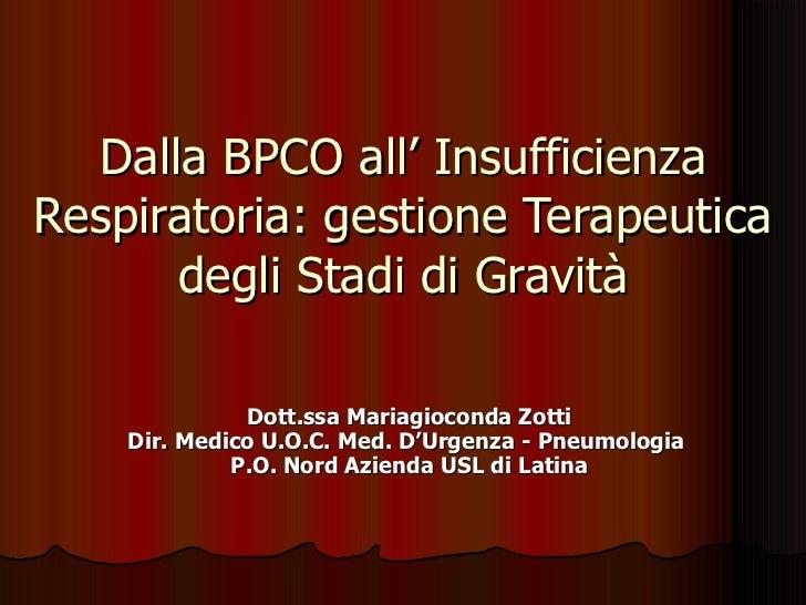 Dalla BPCO all' Insufficienza Respiratoria: gestione Terapeutica degli Stadi di Gravità Dott.ssa Mariagioconda Zotti Dir. ...