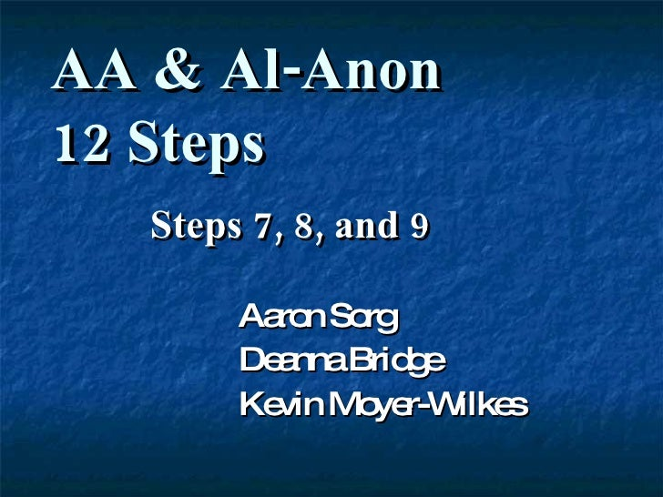 Steps 7, 8, and 9 Aaron Sorg Deanna Bridge Kevin Moyer-Wilkes AA & Al-Anon  12 Steps