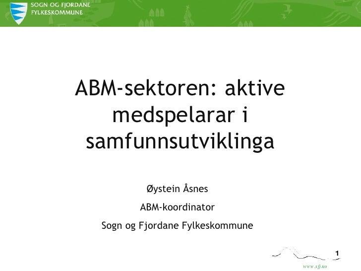 ABM-sektoren: aktive medspelarar i samfunnsutviklinga Øystein Åsnes ABM-koordinator Sogn og Fjordane Fylkeskommune