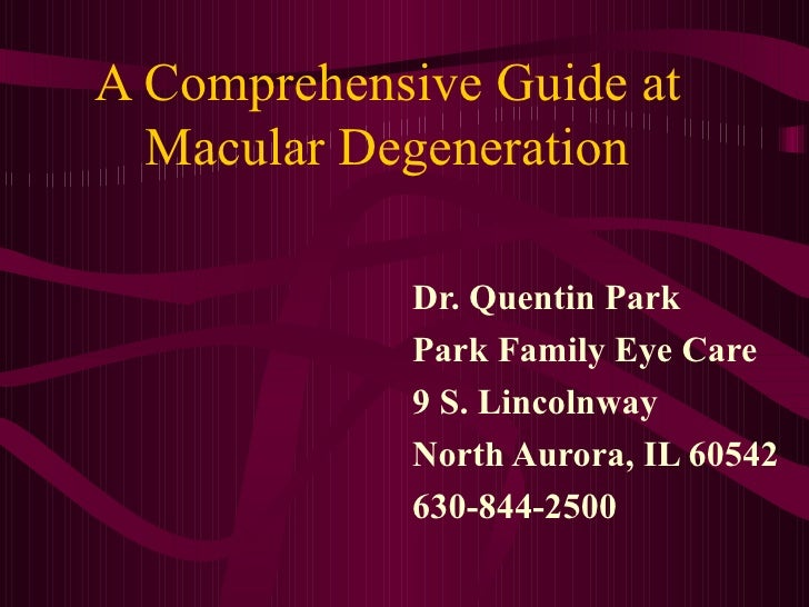 A Comprehensive Guide at Macular Degeneration Dr. Quentin Park Park Family Eye Care 9 S. Lincolnway North Aurora, IL 60542...