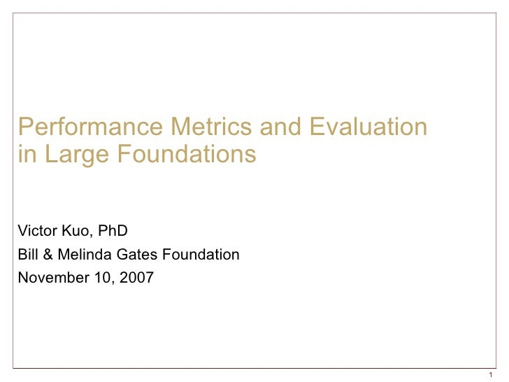 Performance Metrics and Evaluation  in Large Foundations Victor Kuo, PhD Bill & Melinda Gates Foundation November 10, 2007