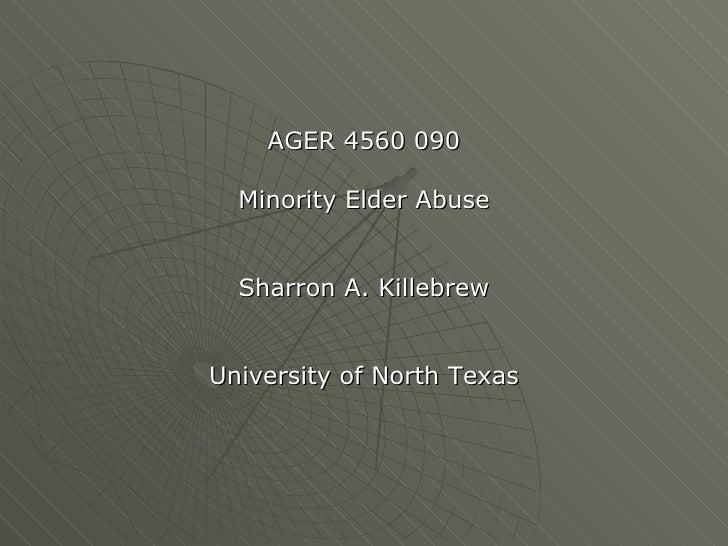 <ul><li>AGER 4560 090 </li></ul><ul><li>Minority Elder Abuse </li></ul><ul><li>Sharron A. Killebrew </li></ul><ul><li>Univ...