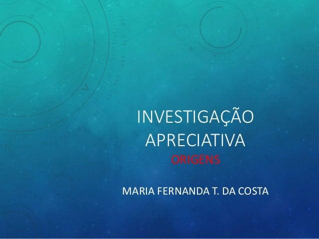INVESTIGAÇÃO APRECIATIVA ORIGENS MARIA FERNANDA T. DA COSTA
