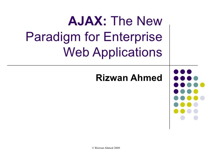 AJAX:  The New Paradigm for Enterprise Web Applications Rizwan Ahmed