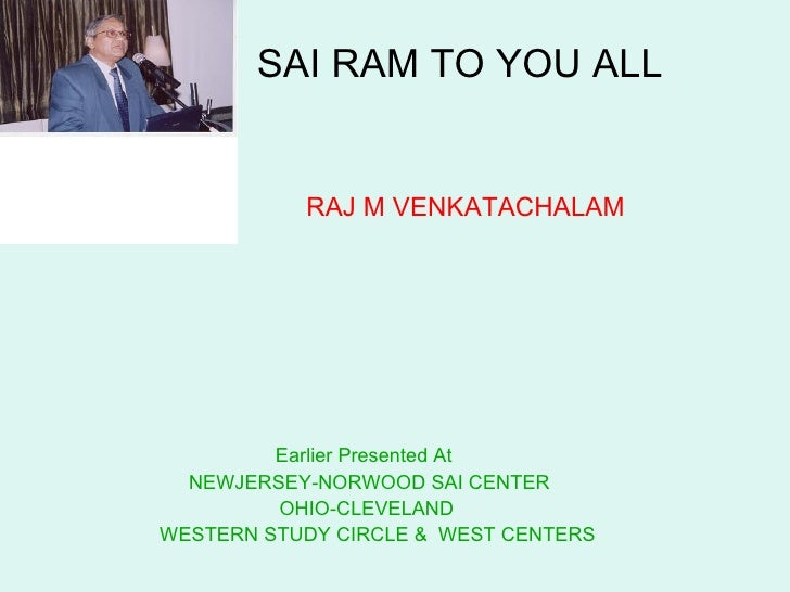 SAI RAM TO YOU ALL     RAJ M VENKATACHALAM   Earlier Presented At  NEWJERSEY-NORWOOD SAI CENTER OHIO-CLEVELAND  WESTERN ...