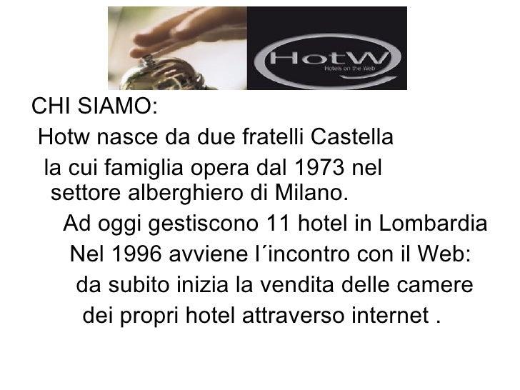 <ul><li>CHI SIAMO: </li></ul><ul><li>Hotw nasce da due fratelli Castella </li></ul><ul><li>la cui famiglia opera dal 1973 ...