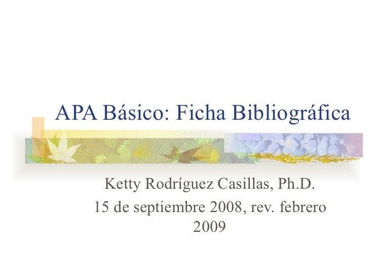 APA Básico: Ficha Bibliográfica Ketty Rodríguez Casillas, Ph.D. 15 de septiembre 2008, rev. febrero 2009