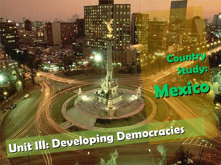 Country Study: Mexico Unit III: Developing Democracies