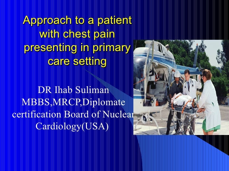 Approach to a patient with chest pain presenting in primary care setting DR Ihab Suliman MBBS,MRCP,Diplomate certification...