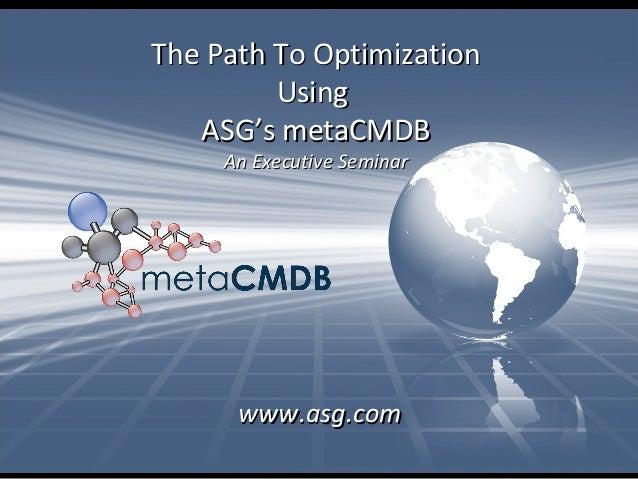 The Path To OptimizationThe Path To Optimization UsingUsing ASG's metaCMDBASG's metaCMDB An Executive SeminarAn Executive ...