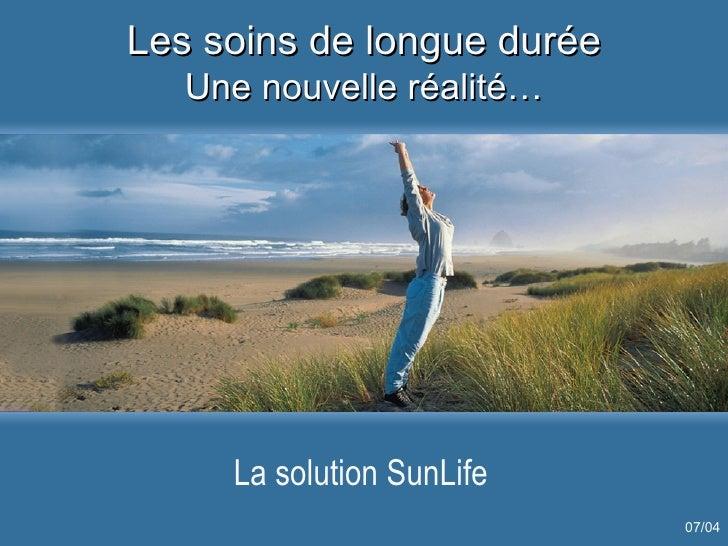 Les soins de longue durée Une nouvelle réalité… La solution SunLife 07/04