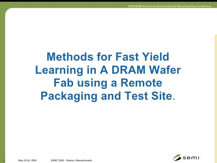 Methods for Fast Yield Learning in A DRAM Wafer Fab using a Remote Packaging and Test Site .
