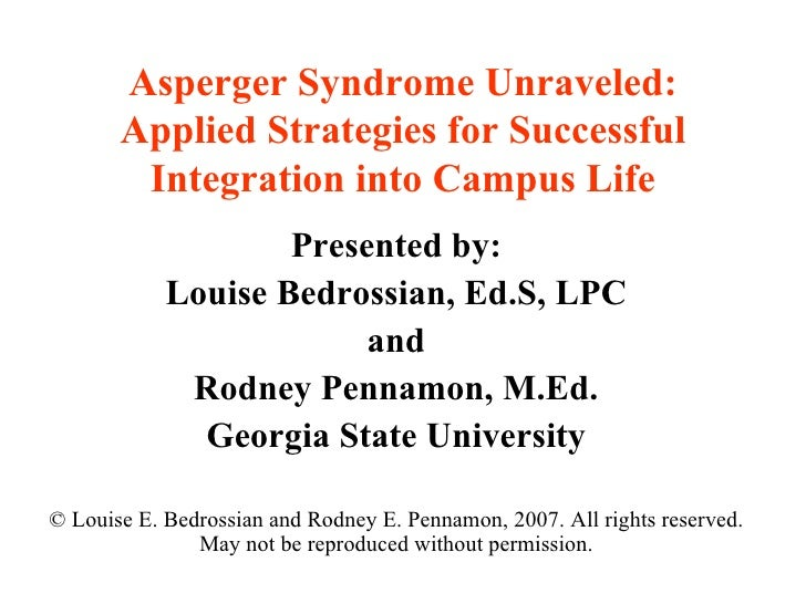 Asperger Syndrome Unraveled: Applied Strategies for Successful Integration into Campus Life Presented by: Louise Bedrossia...