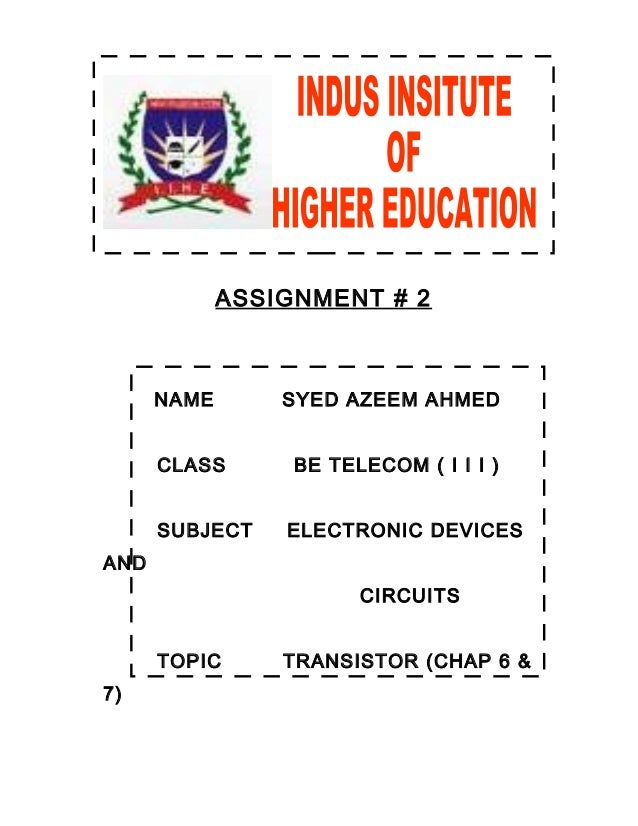 ASSIGNMENT # 2 NAME SYED AZEEM AHMED CLASS BE TELECOM ( I I I ) SUBJECT ELECTRONIC DEVICES AND CIRCUITS TOPIC TRANSISTOR (...