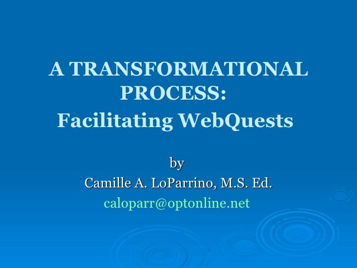 A TRANSFORMATIONAL PROCESS:  Facilitating WebQuests   by  Camille A. LoParrino, M.S. Ed. [email_address]