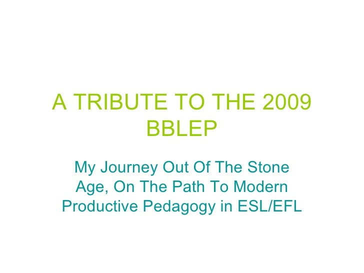 A TRIBUTE TO THE 2009 BBLEP My Journey Out Of The Stone Age, On The Path To Modern Productive Pedagogy in ESL/EFL