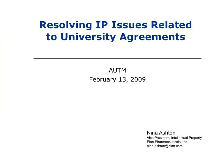 Nina Ashton Vice President, Intellectual Property  Elan Pharmaceuticals, Inc. [email_address] Resolving IP Issues Related ...