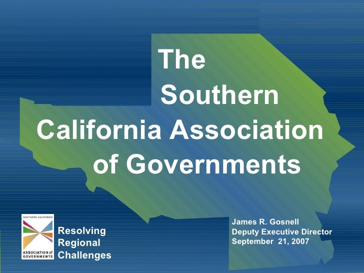 Southern Resolving Regional Challenges California Association of Governments The James R. Gosnell Deputy Executive Directo...