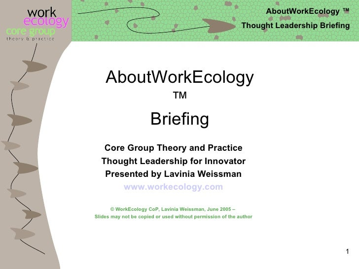 AboutWorkEcology™ Briefing Core Group Theory and Practice Thought Leadership for Innovator Presented by Lavinia Weissman w...