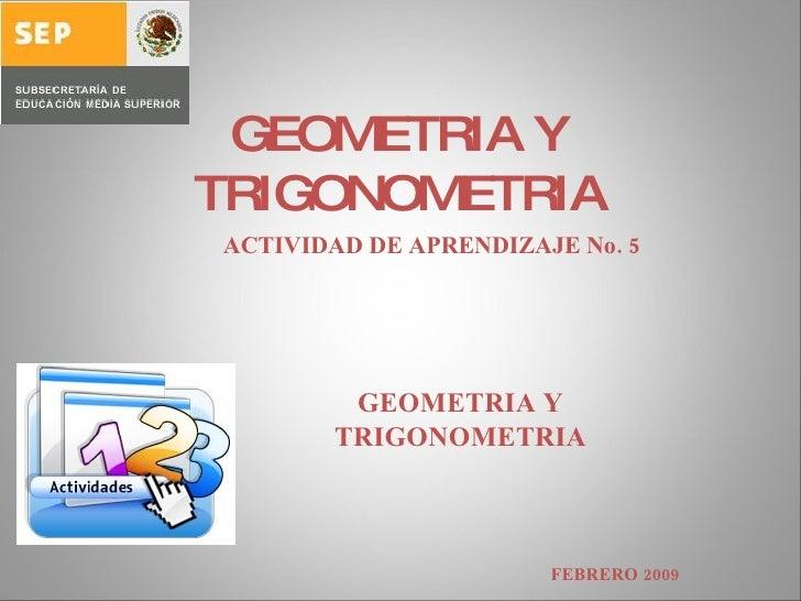 GEOMETRIA Y TRIGONOMETRIA ACTIVIDAD DE APRENDIZAJE No. 5 GEOMETRIA Y TRIGONOMETRIA FEBRERO 2009