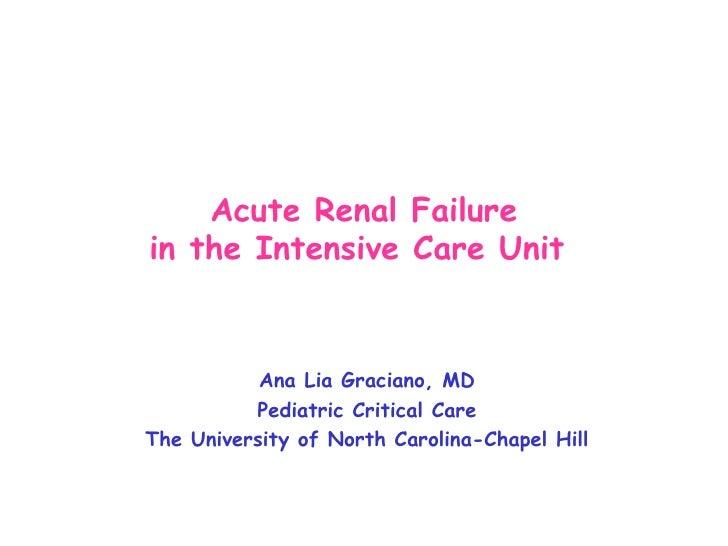 Acute Renal Failure in the Intensive Care Unit   Ana Lia Graciano, MD Pediatric Critical Care The University of North Caro...