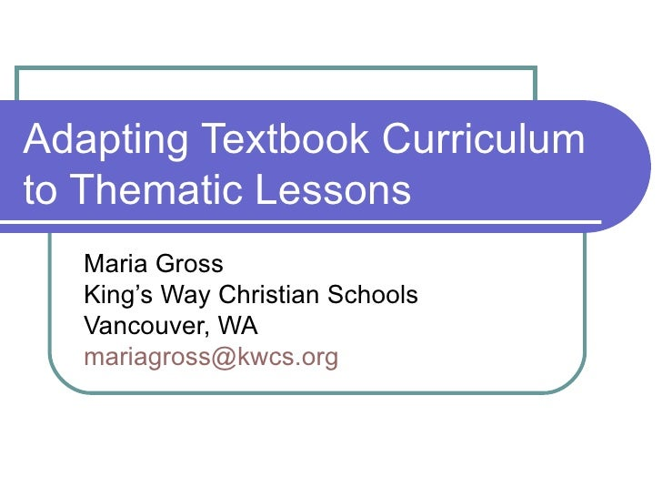 Adapting Textbook Curriculum to Thematic Lessons Maria Gross King's Way Christian Schools Vancouver, WA [email_address]