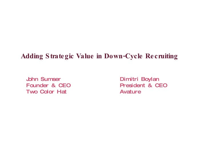 Adding Strategic Value in Down-Cycle Recruiting <ul><li>John Sumser Dimitri Boylan </li></ul><ul><li>Founder & CEO Preside...