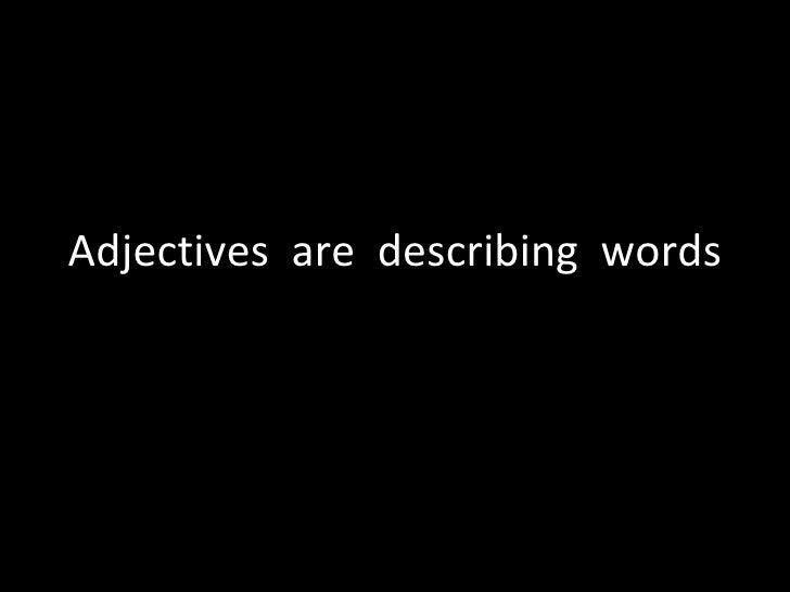 Adjectives  are  describing  words