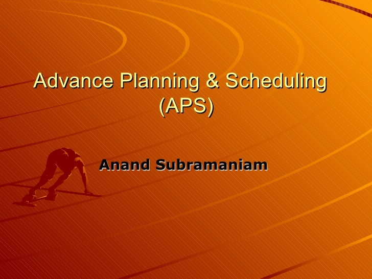 Advance Planning & Scheduling  (APS) Anand Subramaniam