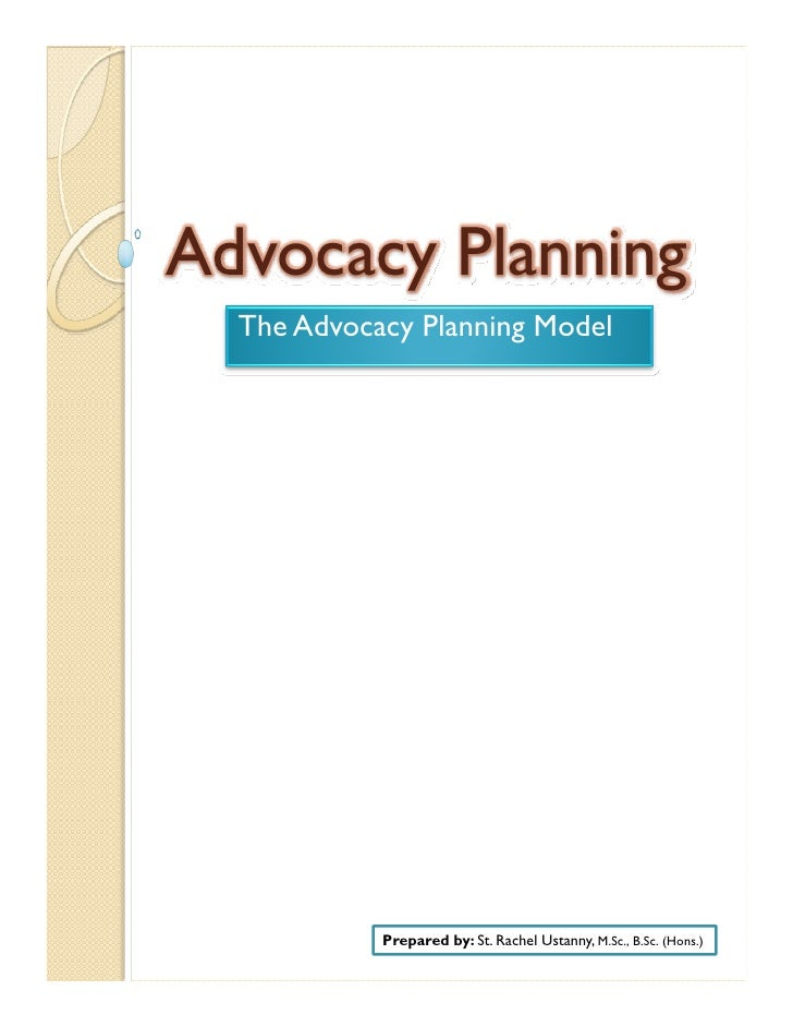 Advocacy Planning   The Advocacy Planning Model                 Prepared by: St. Rachel Ustanny, M.Sc., B.Sc. (Hons.)