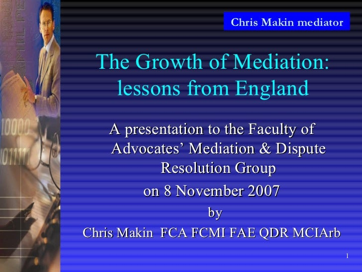 The Growth of Mediation: lessons from England <ul><li>A presentation to the Faculty of Advocates' Mediation & Dispute Reso...