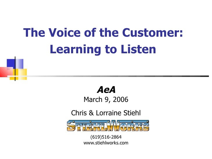 The Voice of the Customer:  Learning to Listen   AeA March 9, 2006 Chris & Lorraine Stiehl (619)516-2864 www.stiehlworks.c...