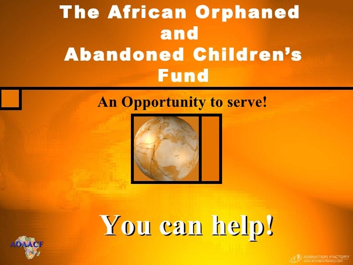 An Opportunity to serve! The African Orphaned  and  Abandoned Children's Fund You can help!