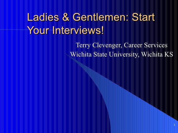 Ladies & Gentlemen: Start Your Interviews! Terry Clevenger, Career Services Wichita State University, Wichita KS