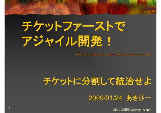 XPJUG関西(Copyright Akipii)1 チケットファーストでチケットファーストでチケットファーストでチケットファーストで アジャイル開発!アジャイル開発!アジャイル開発!アジャイル開発! 2009/01/24 あきぴー チケットに...