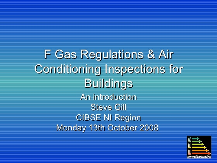 F Gas Regulations & Air Conditioning Inspections for Buildings An introduction Steve Gill CIBSE NI Region Monday 13th Octo...