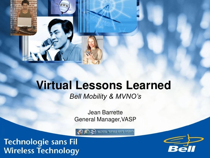 Virtual Lessons Learned      Bell Mobility & MVNO's            Jean Barrette       General Manager,VASP