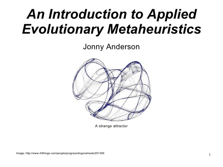 An Introduction to Applied Evolutionary Metaheuristics Jonny Anderson <ul><ul><li>Image: http://www.43things.com/people/pr...