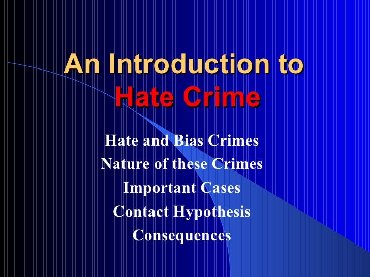 hate crime essay introduction Hate crime essays a hate crime is a violent act against people, property, or organizations because of the group to which they belong or identify with hate crimes are committed against many different groups of people different types of people also commit these crimes some hate crimes are crimes.
