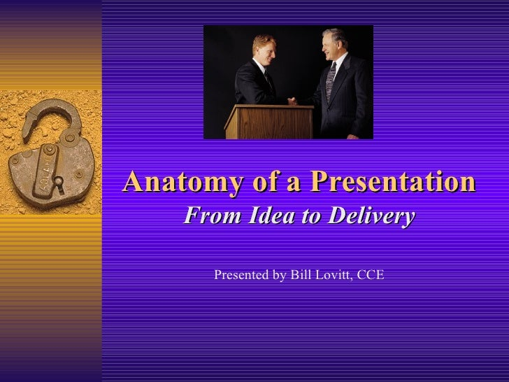Anatomy of a Presentation From Idea to Delivery Presented by Bill Lovitt, CCE