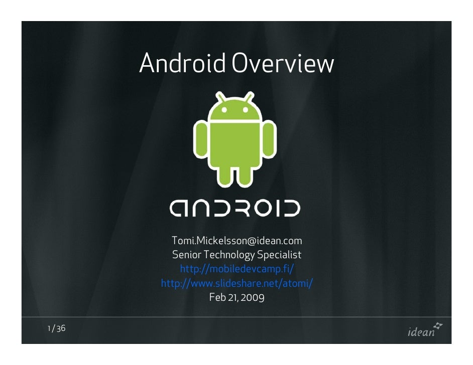 Android Overview                 Tomi.Mickelsson@idean.com             Senior Technology Specialist               http://m...