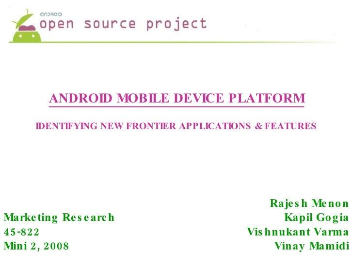 ANDROID MOBILE DEVICE PLATFORM IDENTIFYING NEW FRONTIER APPLICATIONS & FEATURES Rajesh Menon Kapil Gogia Vishnukant Varma ...
