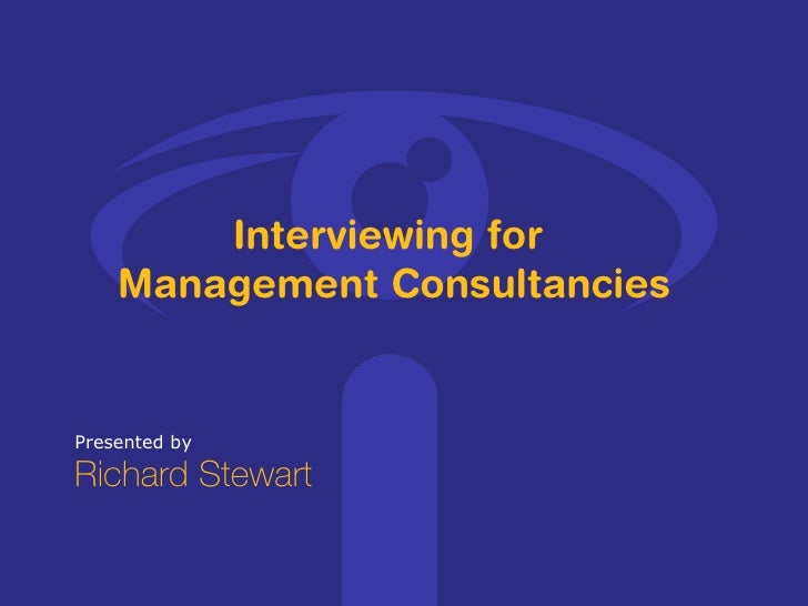 Presented by Richard Stewart Interviewing for  Management Consultancies