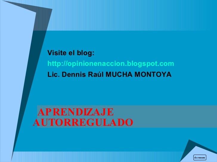 APRENDIZAJE AUTORREGULADO  Visite el blog: http://opinionenaccion.blogspot.com Lic. Dennis Raúl  MUCHA MONTOYA dermum
