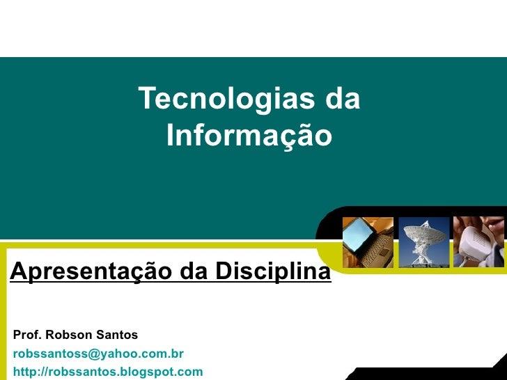 Tecnologias da Informação Apresentação da Disciplina Prof. Robson Santos [email_address] http://robssantos.blogspot.com