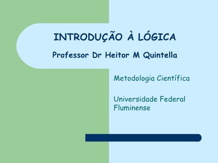 INTRODUÇÃO À LÓGICA Professor Dr Heitor M Quintella Metodologia Científica Universidade Federal Fluminense
