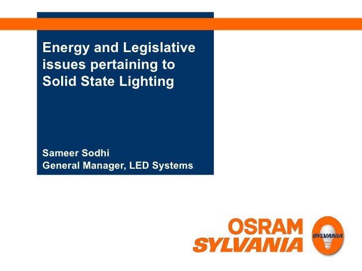 Energy and Legislative issues pertaining to Solid State Lighting Sameer Sodhi General Manager, LED Systems