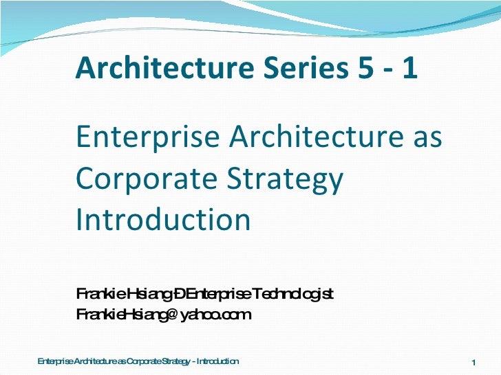 Architecture Series 5 - 1 Enterprise Architecture as Corporate Strategy Introduction <ul><li>Frankie Hsiang – Enterprise T...