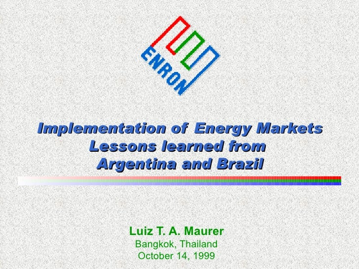 Implementation of Energy Markets Lessons learned from  Argentina and Brazil Luiz T. A. Maurer Bangkok, Thailand October 14...