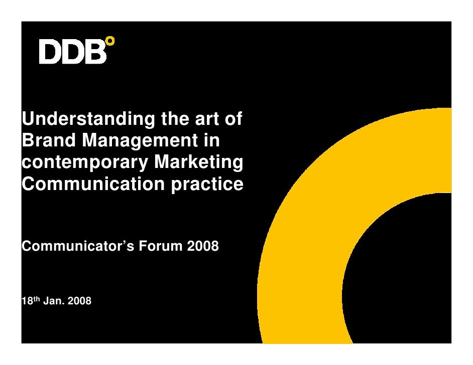 Understanding the art of Brand Management in contemporary Marketing Communication practice   Communicator's Forum 2008   1...